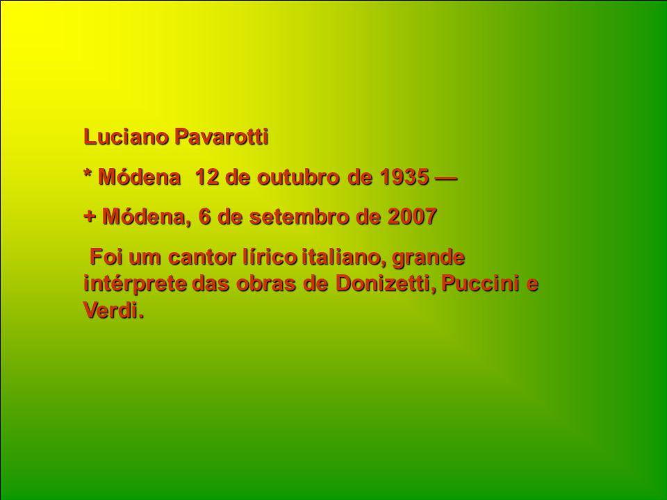 Luciano Pavarotti * Módena 12 de outubro de 1935 — + Módena, 6 de setembro de 2007 Foi um cantor lírico italiano, grande intérprete das obras de Donizetti, Puccini e Verdi.
