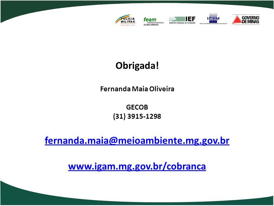 Obrigada! Fernanda Maia Oliveira GECOB (31) 3915-1298 fernanda.maia@meioambiente.mg.gov.br www.igam.mg.gov.br/cobranca