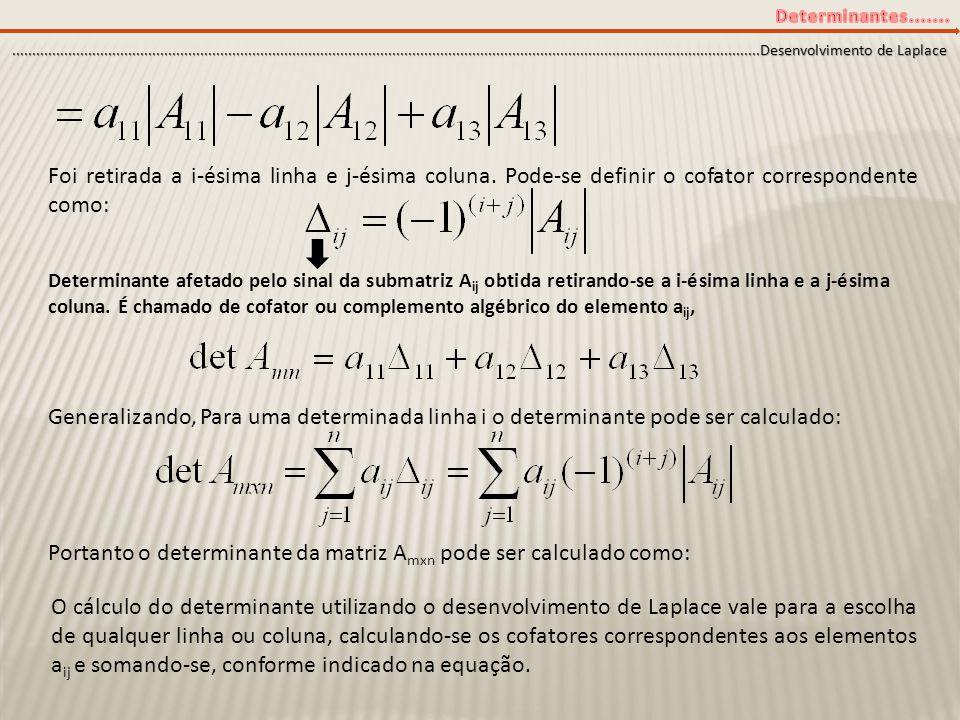 Exemplo: Calcule o determinante da matriz abaixo utilizando o desenvolvimento de Laplace...........................................................................................................................................................................................Desenvolvimento de Laplace 12 -231 -2 2 1 1 2 = 1 2 -2 2 - (-2) 12 -2 +3 = 1 (2-1) +2 (4-2) + 3 (-2+2) = 1+4 = 5 Exemplo2: Calculando o determinante da matriz acima utilizando-se a propriedade 7 12 -231 -2 2 12 -231 0 0 1 = L 3 =1.L 2 +L 3 12 -21 = 1 = 1 (1+4) = 5
