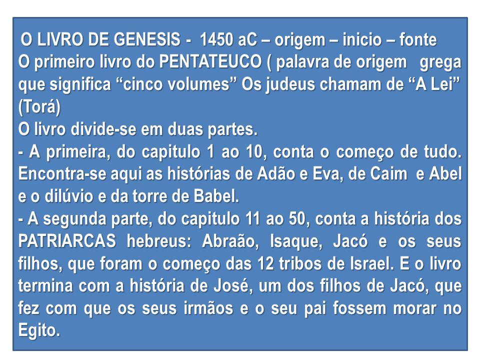 O LIVRO DE GENESIS - 1450 aC – origem – inicio – fonte O LIVRO DE GENESIS - 1450 aC – origem – inicio – fonte O primeiro livro do PENTATEUCO ( palavra