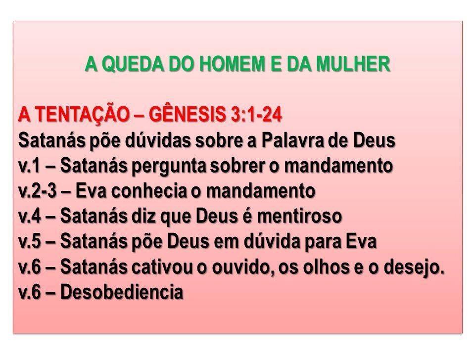 A QUEDA DO HOMEM E DA MULHER A TENTAÇÃO – GÊNESIS 3:1-24 Satanás põe dúvidas sobre a Palavra de Deus v.1 – Satanás pergunta sobrer o mandamento v.2-3