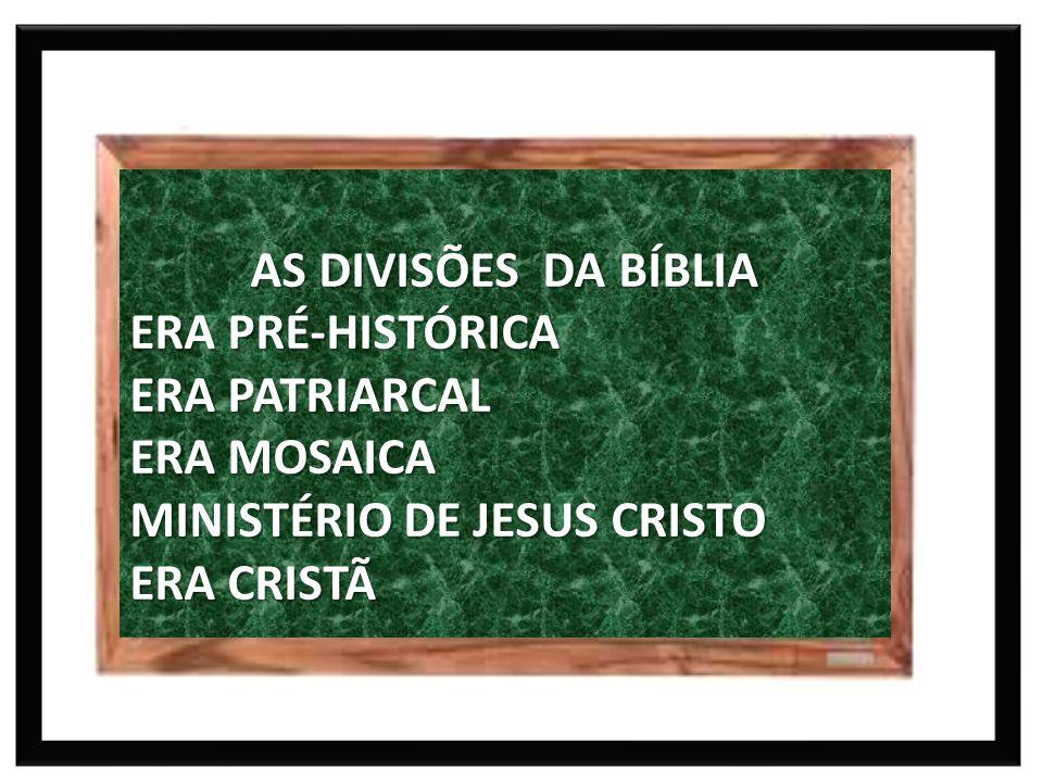 AS DIVISÕES DA BÍBLIA ERA PRÉ-HISTÓRICA ERA PATRIARCAL ERA MOSAICA MINISTÉRIO DE JESUS CRISTO ERA CRISTÃ