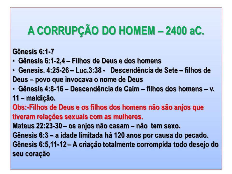A CORRUPÇÃO DO HOMEM – 2400 aC. Gênesis 6:1-7 • Gênesis 6:1-2,4 – Filhos de Deus e dos homens • Genesis. 4:25-26 – Luc.3:38 - Descendência de Sete – f