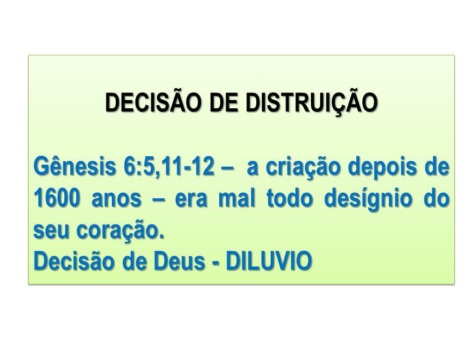DECISÃO DE DISTRUIÇÃO Gênesis 6:5,11-12 – a criação depois de 1600 anos – era mal todo desígnio do seu coração. Decisão de Deus - DILUVIO DECISÃO DE D