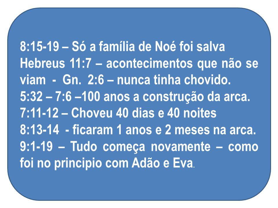 8:15-19 – Só a família de Noé foi salva Hebreus 11:7 – acontecimentos que não se viam - Gn. 2:6 – nunca tinha chovido. 5:32 – 7:6 –100 anos a construç