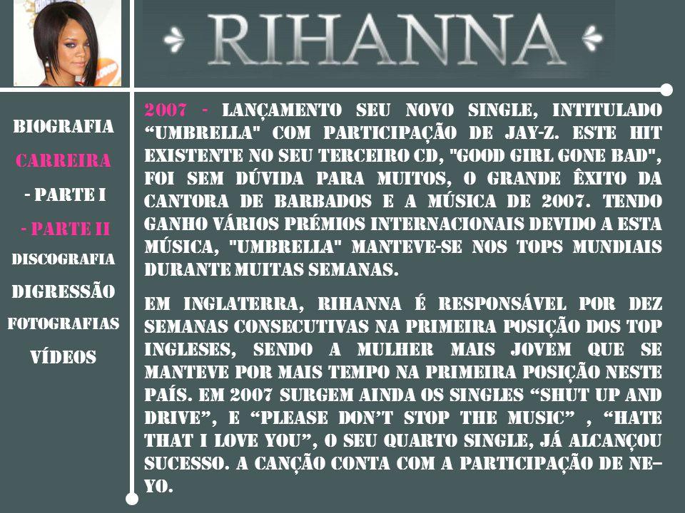 """BIOGRAFIA CARREIRA - PARTE I - PARTE II DISCOGRAFIA Digressão Fotografias vídeos 2007 - Lançamento seu novo single, intitulado """"Umbrella"""