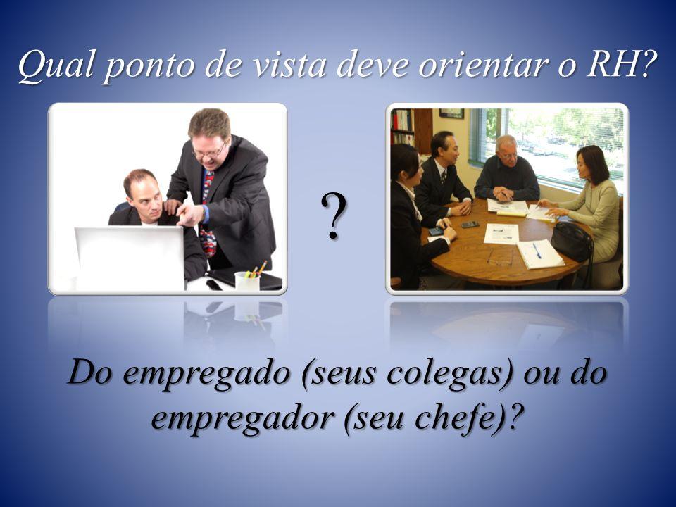 Qual ponto de vista deve orientar o RH Do empregado (seus colegas) ou do empregador (seu chefe)