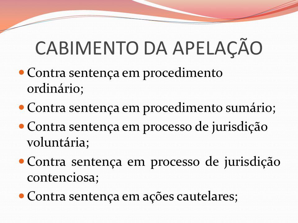 CABIMENTO DA APELAÇÃO  Contra sentença em procedimento ordinário;  Contra sentença em procedimento sumário;  Contra sentença em processo de jurisdição voluntária;  Contra sentença em processo de jurisdição contenciosa;  Contra sentença em ações cautelares;