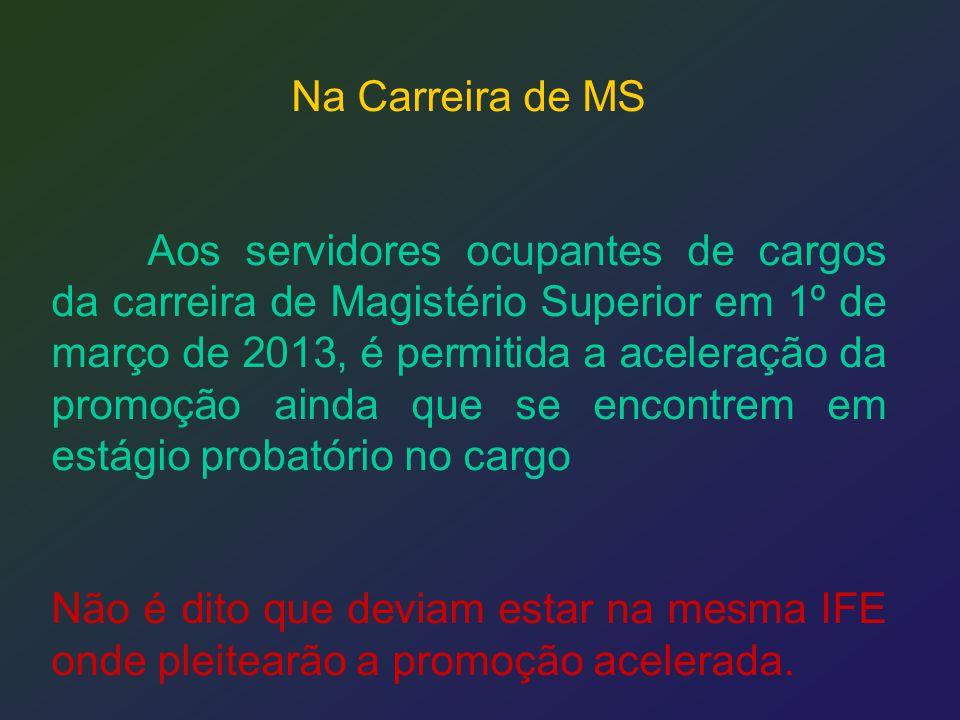 Na Carreira de MS Aos servidores ocupantes de cargos da carreira de Magistério Superior em 1º de março de 2013, é permitida a aceleração da promoção a