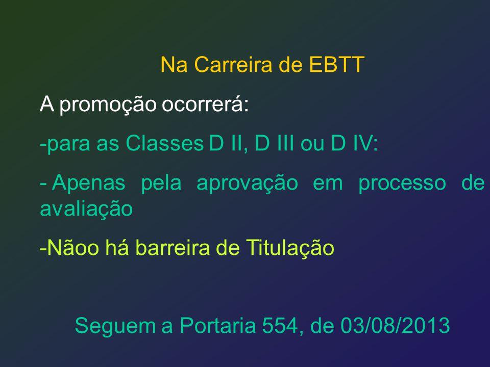 Na Carreira de EBTT A promoção ocorrerá: -para as Classes D II, D III ou D IV: - Apenas pela aprovação em processo de avaliação -Nãoo há barreira de T