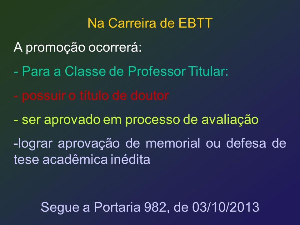 Na Carreira de EBTT A promoção ocorrerá: - Para a Classe de Professor Titular: - possuir o título de doutor - ser aprovado em processo de avaliação -l