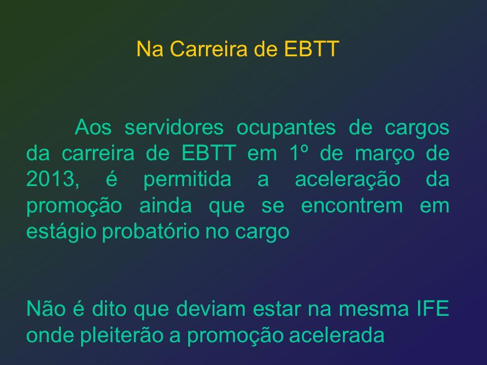 Na Carreira de EBTT Aos servidores ocupantes de cargos da carreira de EBTT em 1º de março de 2013, é permitida a aceleração da promoção ainda que se e