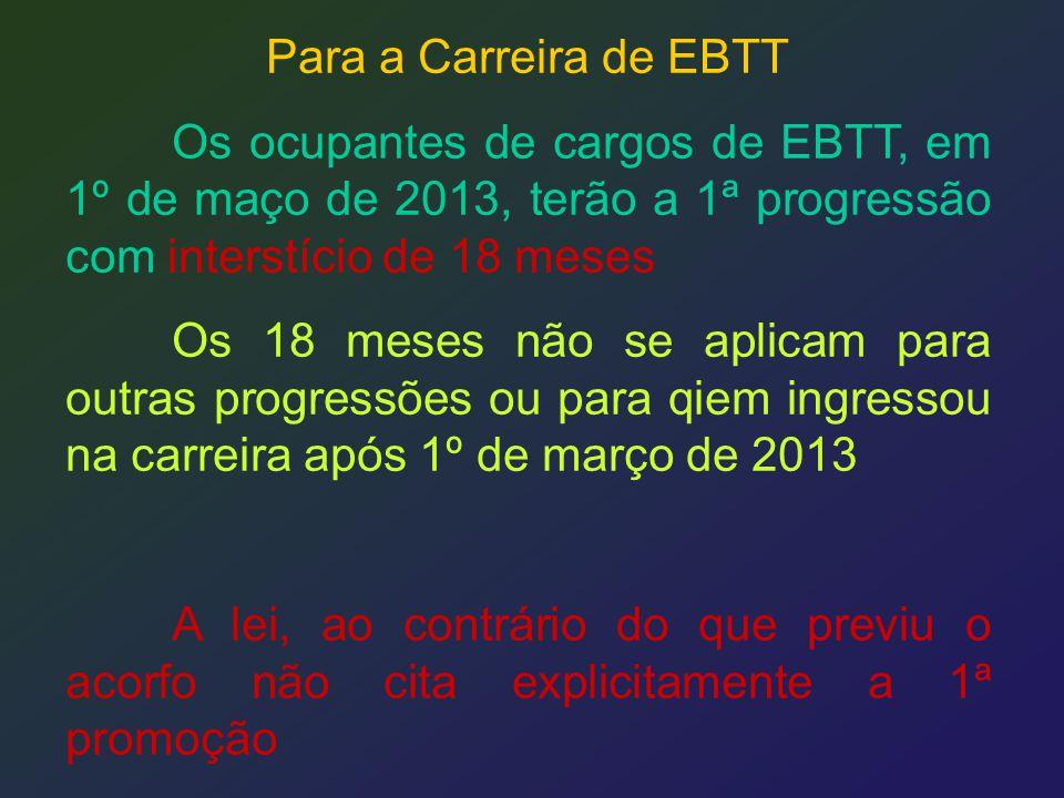 Para a Carreira de EBTT Os ocupantes de cargos de EBTT, em 1º de maço de 2013, terão a 1ª progressão com interstício de 18 meses Os 18 meses não se ap