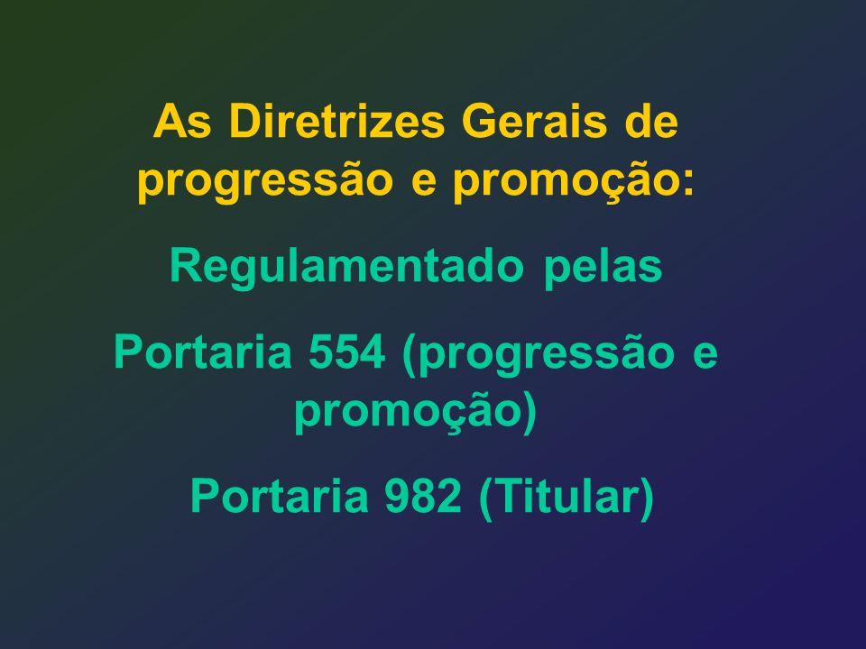 As Diretrizes Gerais de progressão e promoção: Regulamentado pelas Portaria 554 (progressão e promoção) Portaria 982 (Titular)