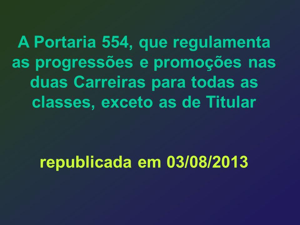 A Portaria 554, que regulamenta as progressões e promoções nas duas Carreiras para todas as classes, exceto as de Titular republicada em 03/08/2013