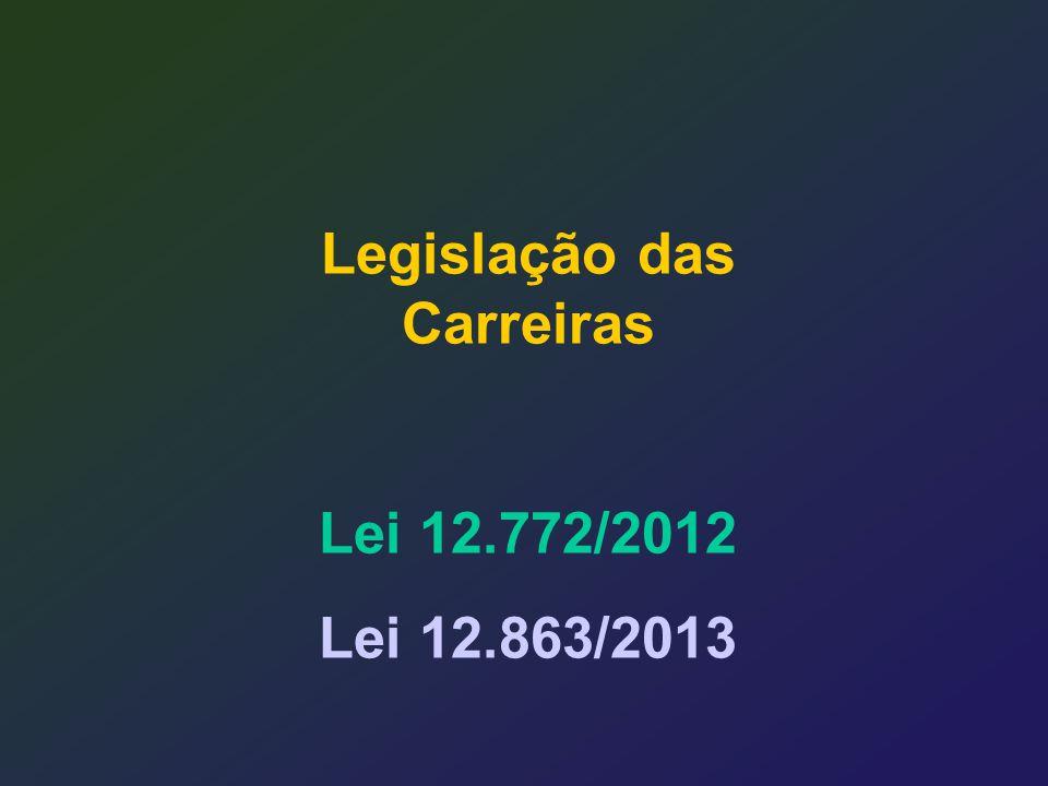 Legislação das Carreiras Lei 12.772/2012 Lei 12.863/2013