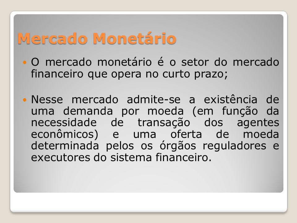 Mercado Monetário  O mercado monetário é o setor do mercado financeiro que opera no curto prazo;  Nesse mercado admite-se a existência de uma demanda por moeda (em função da necessidade de transação dos agentes econômicos) e uma oferta de moeda determinada pelos os órgãos reguladores e executores do sistema financeiro.