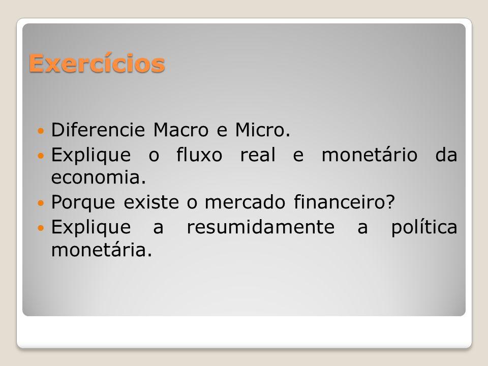 Exercícios  Diferencie Macro e Micro. Explique o fluxo real e monetário da economia.