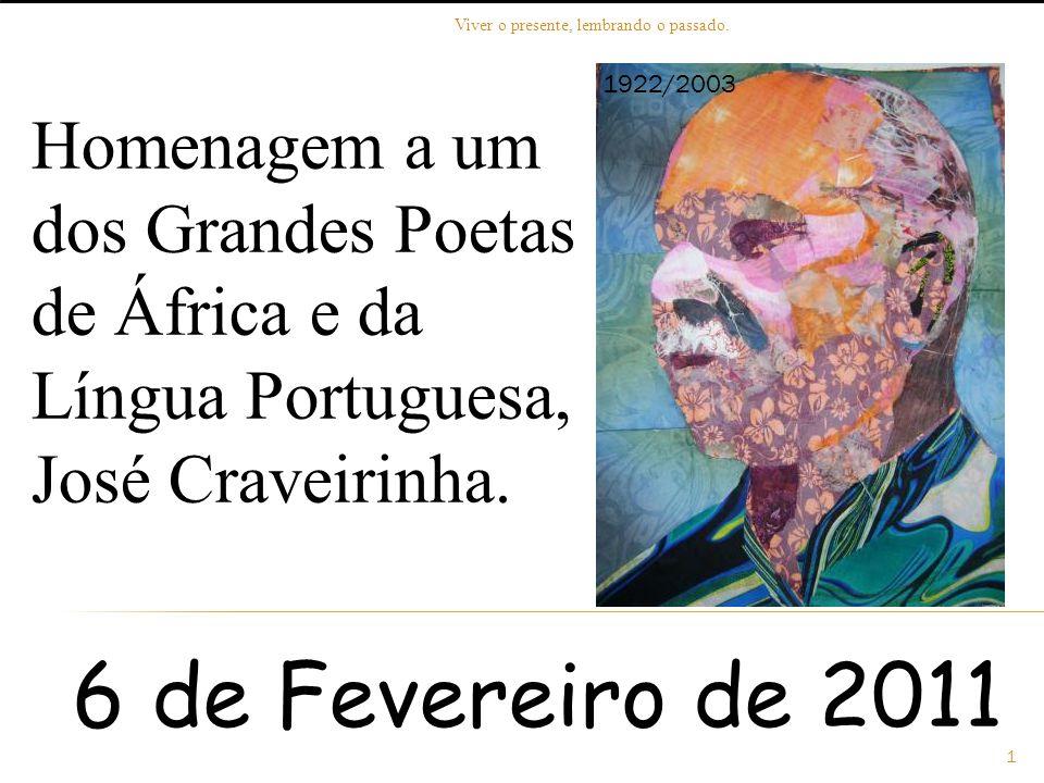 Homenagem a um dos Grandes Poetas de África e da Língua Portuguesa, José Craveirinha. 1922/2003 6 de Fevereiro de 2011 1 Viver o presente, lembrando o