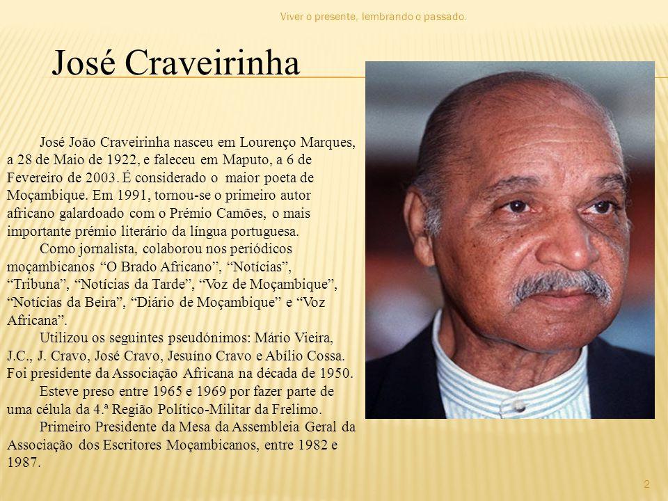 José Craveirinha José João Craveirinha nasceu em Lourenço Marques, a 28 de Maio de 1922, e faleceu em Maputo, a 6 de Fevereiro de 2003. É considerado