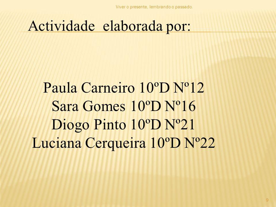 Actividade elaborada por: Paula Carneiro 10ºD Nº12 Sara Gomes 10ºD Nº16 Diogo Pinto 10ºD Nº21 Luciana Cerqueira 10ºD Nº22 9 Viver o presente, lembrand
