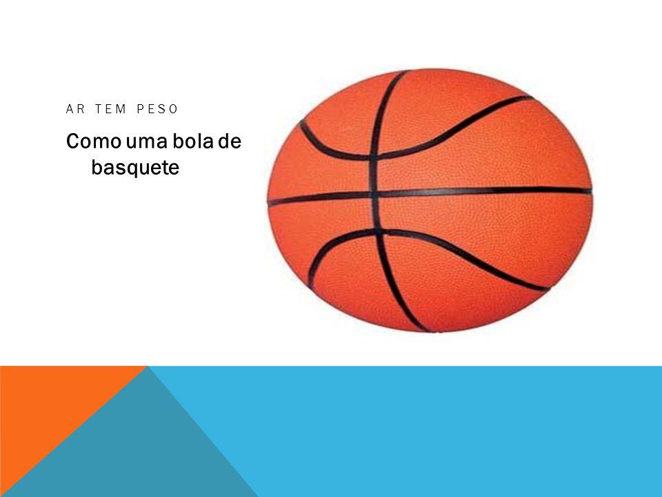AR TEM PESO Como uma bola de basquete