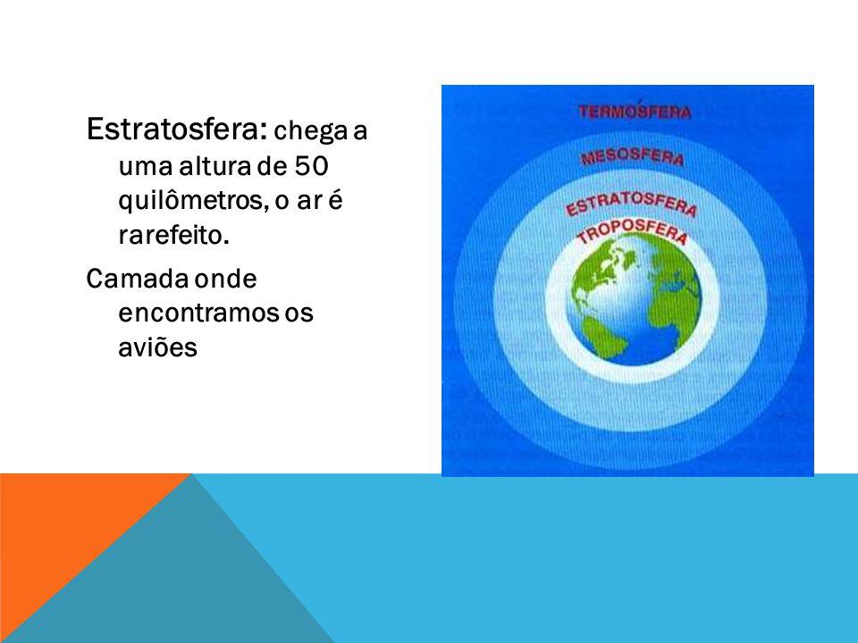 Estratosfera: chega a uma altura de 50 quilômetros, o ar é rarefeito. Camada onde encontramos os aviões