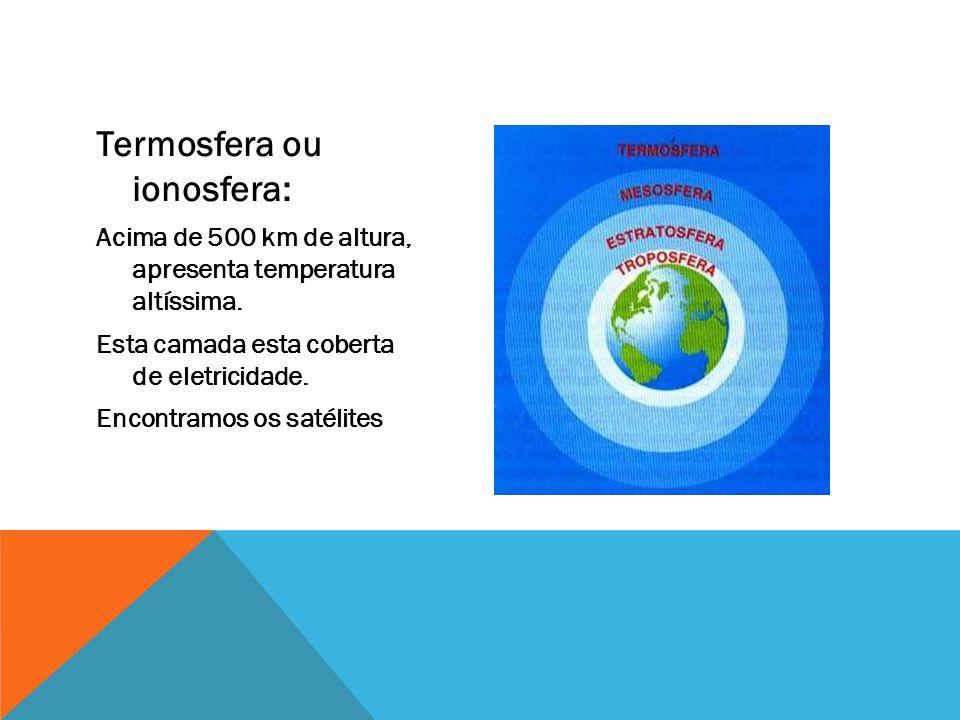 Termosfera ou ionosfera: Acima de 500 km de altura, apresenta temperatura altíssima. Esta camada esta coberta de eletricidade. Encontramos os satélite