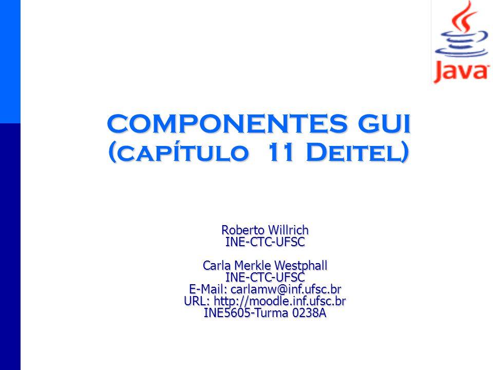 1 COMPONENTES GUI (capítulo 11 Deitel) Roberto Willrich INE-CTC-UFSC Carla Merkle Westphall INE-CTC-UFSC E-Mail: carlamw@inf.ufsc.br URL: http://moodl
