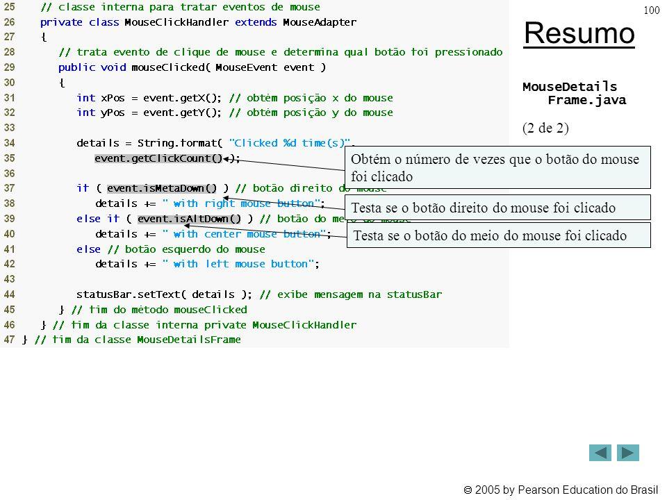  2005 by Pearson Education do Brasil 100 Resumo MouseDetails Frame.java (2 de 2) Obtém o número de vezes que o botão do mouse foi clicado Testa se o