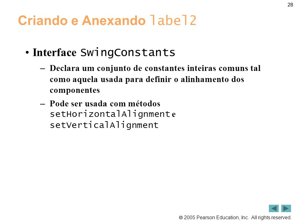  2005 Pearson Education, Inc. All rights reserved. 28 Criando e Anexando label2 •Interface SwingConstants – Declara um conjunto de constantes inteira