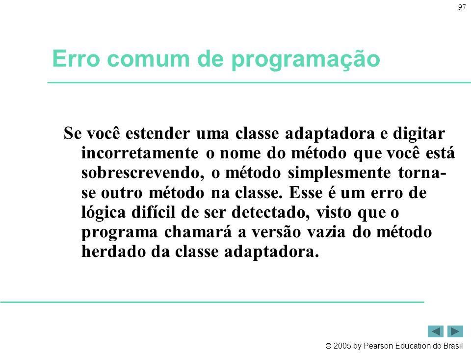  2005 by Pearson Education do Brasil 97 Erro comum de programação Se você estender uma classe adaptadora e digitar incorretamente o nome do método qu