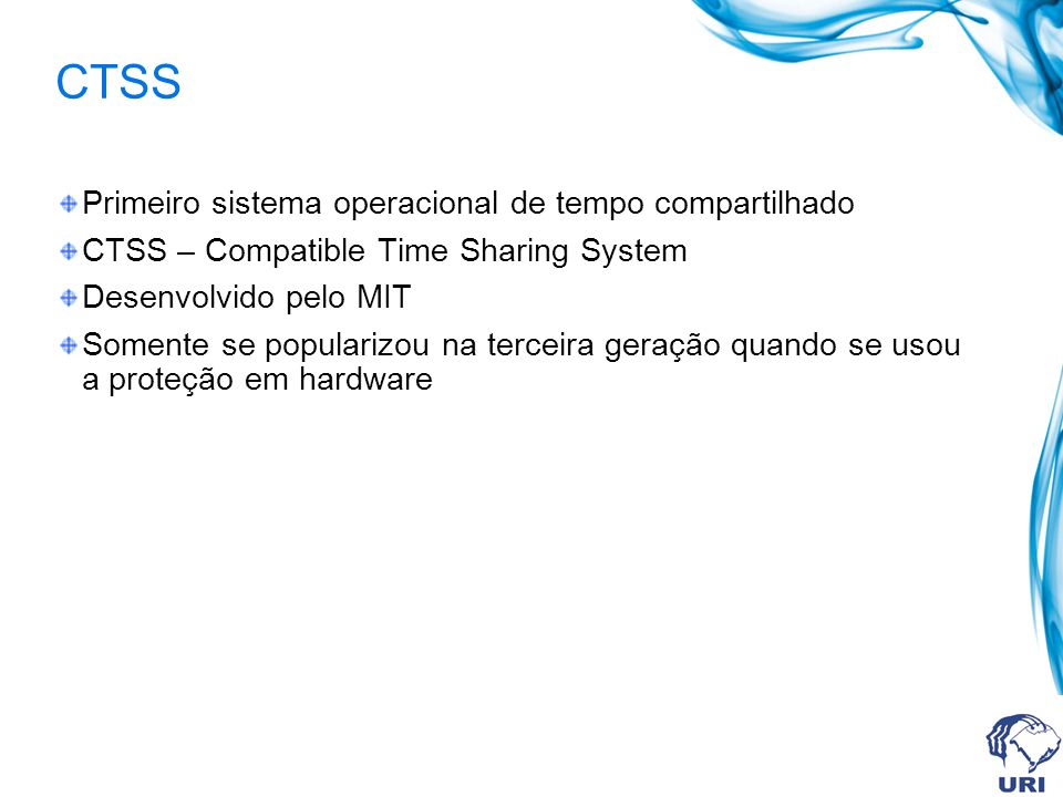 CTSS Primeiro sistema operacional de tempo compartilhado CTSS – Compatible Time Sharing System Desenvolvido pelo MIT Somente se popularizou na terceir