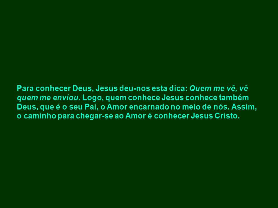 Para conhecer Deus, Jesus deu-nos esta dica: Quem me vê, vê quem me enviou. Logo, quem conhece Jesus conhece também Deus, que é o seu Pai, o Amor enca