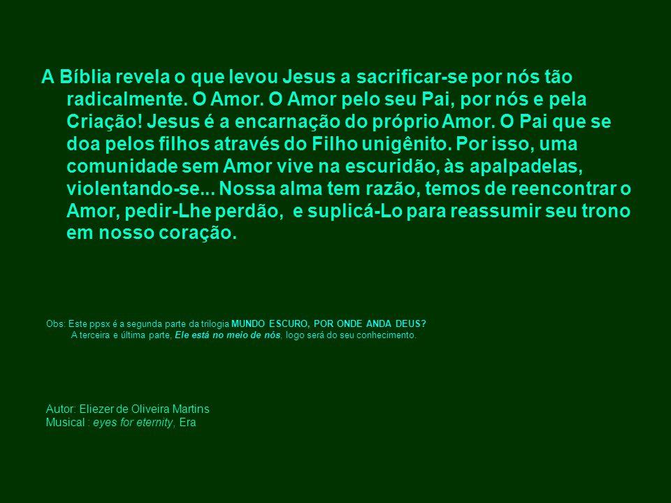 Autor: Eliezer de Oliveira Martins Musical : eyes for eternity, Era A Bíblia revela o que levou Jesus a sacrificar-se por nós tão radicalmente. O Amor