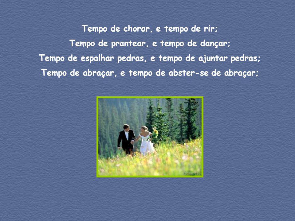 Tempo de chorar, e tempo de rir; Tempo de prantear, e tempo de dançar; Tempo de espalhar pedras, e tempo de ajuntar pedras; Tempo de abraçar, e tempo de abster-se de abraçar;