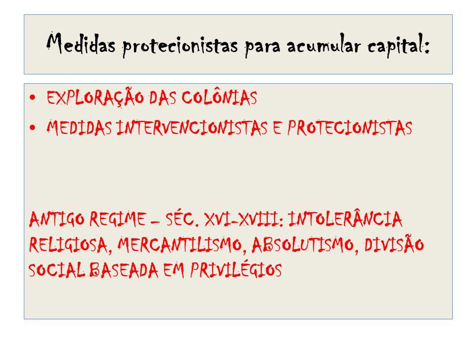 Medidas protecionistas para acumular capital: • EXPLORAÇÃO DAS COLÔNIAS • MEDIDAS INTERVENCIONISTAS E PROTECIONISTAS ANTIGO REGIME – SÉC. XVI-XVIII: I