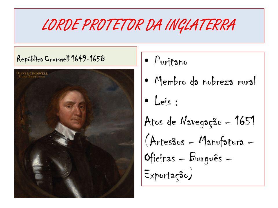 LORDE PROTETOR DA INGLATERRA República Cromwell 1649-1658 • Puritano • Membro da nobreza rural • Leis : Atos de Navegação – 1651 (Artesãos – Manufatur