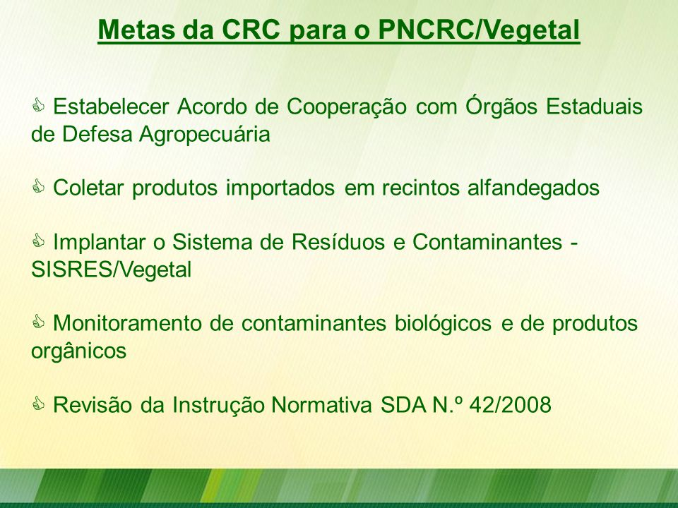 Metas da CRC para o PNCRC/Vegetal  Estabelecer Acordo de Cooperação com Órgãos Estaduais de Defesa Agropecuária  Coletar produtos importados em reci