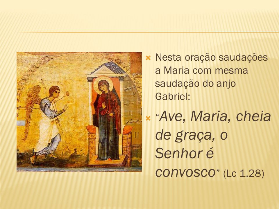  Nesta oração saudações a Maria com mesma saudação do anjo Gabriel:  Ave, Maria, cheia de graça, o Senhor é convosco (Lc 1,28)