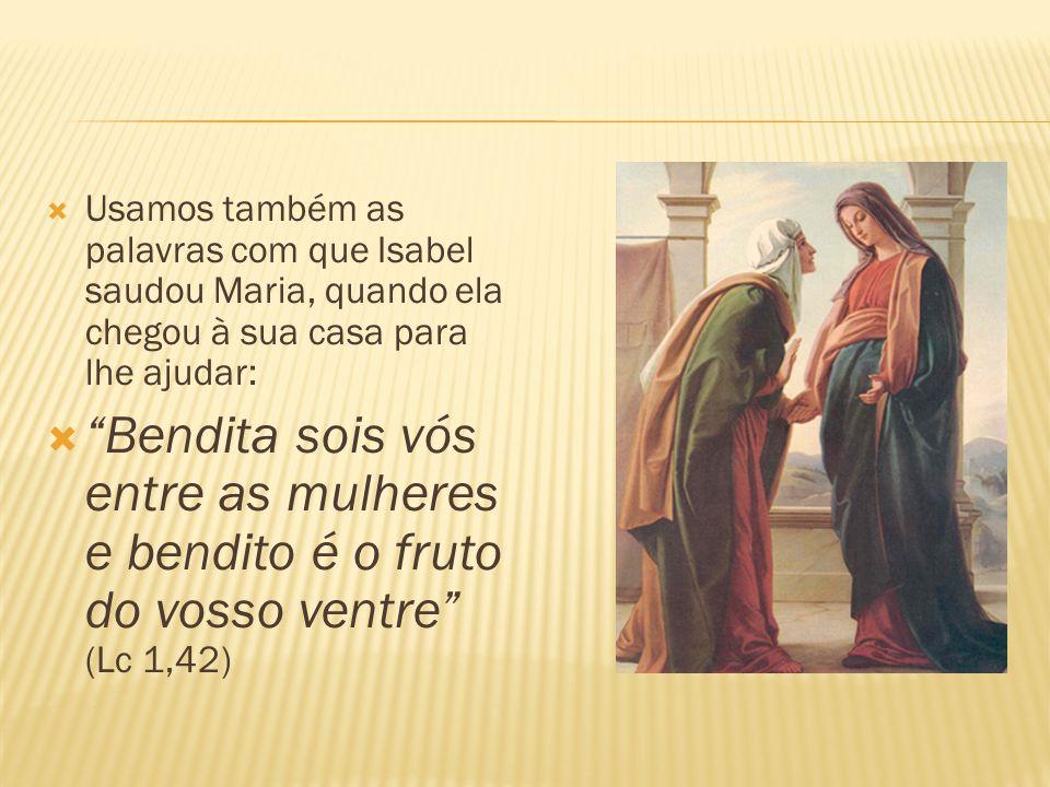  Usamos também as palavras com que Isabel saudou Maria, quando ela chegou à sua casa para lhe ajudar:  Bendita sois vós entre as mulheres e bendito é o fruto do vosso ventre (Lc 1,42)