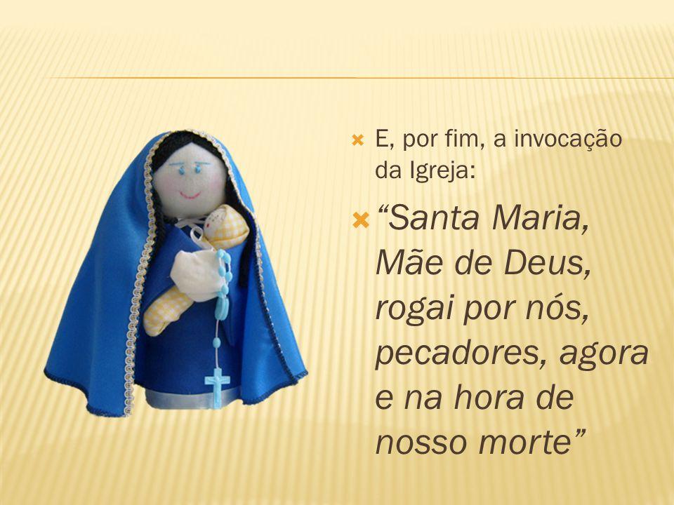  E, por fim, a invocação da Igreja:  Santa Maria, Mãe de Deus, rogai por nós, pecadores, agora e na hora de nosso morte