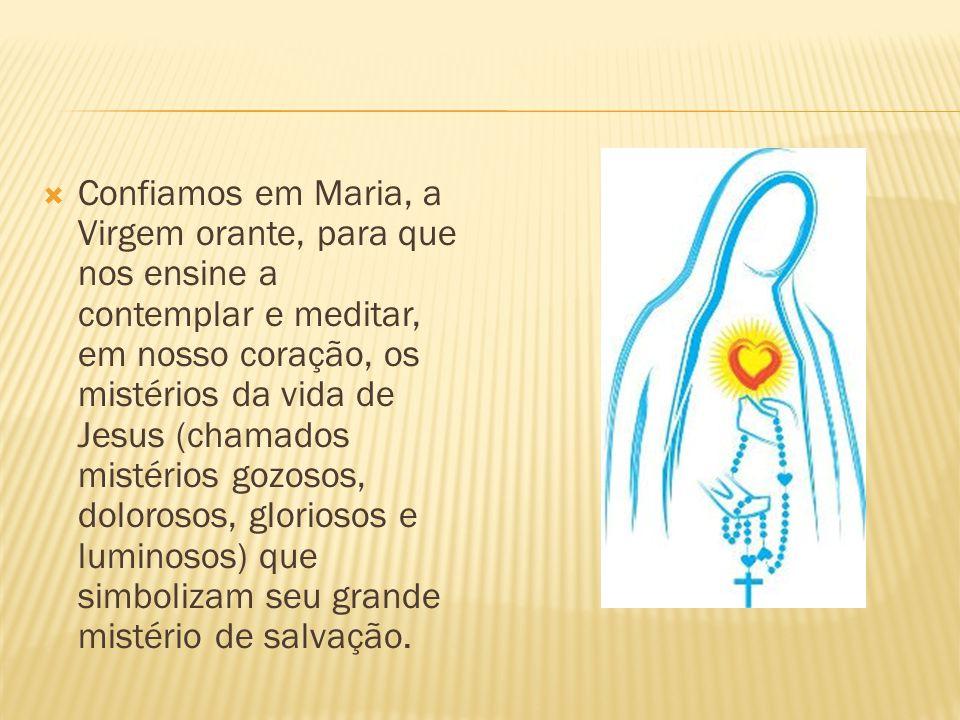  Confiamos em Maria, a Virgem orante, para que nos ensine a contemplar e meditar, em nosso coração, os mistérios da vida de Jesus (chamados mistérios gozosos, dolorosos, gloriosos e luminosos) que simbolizam seu grande mistério de salvação.