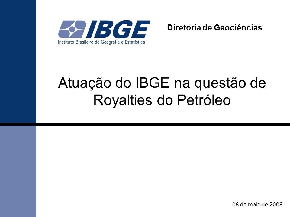 Atuação do IBGE na questão de Royalties do Petróleo Diretoria de Geociências 08 de maio de 2008