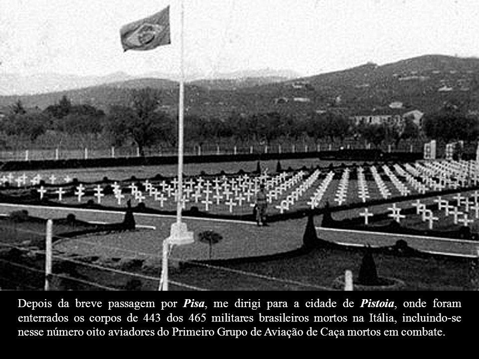 Depois da breve passagem por Pisa, me dirigi para a cidade de Pistoia, onde foram enterrados os corpos de 443 dos 465 militares brasileiros mortos na Itália, incluindo-se nesse número oito aviadores do Primeiro Grupo de Aviação de Caça mortos em combate.