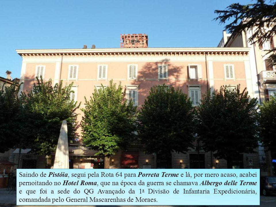 Saindo de Pistóia, segui pela Rota 64 para Porreta Terme e lá, por mero acaso, acabei pernoitando no Hotel Roma, que na época da guerra se chamava Albergo delle Terme e que foi a sede do QG Avançado da 1 a Divisão de Infantaria Expedicionária, comandada pelo General Mascarenhas de Moraes.