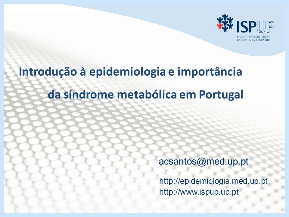 Introdução à epidemiologia e importância da síndrome metabólica em Portugal acsantos@med.up.pt http://epidemiologia.med.up.pt http://www.ispup.up.pt