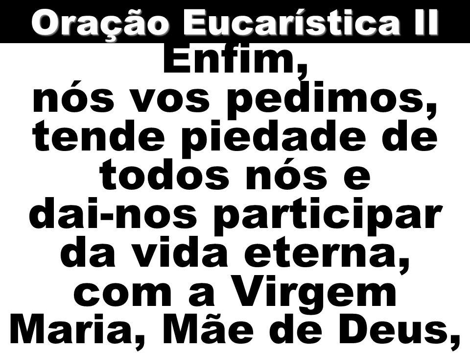 Enfim, nós vos pedimos, tende piedade de todos nós e dai-nos participar da vida eterna, com a Virgem Maria, Mãe de Deus, Oração Eucarística II