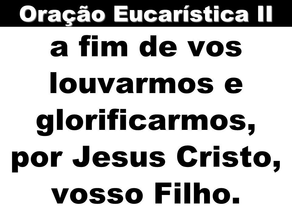 a fim de vos louvarmos e glorificarmos, por Jesus Cristo, vosso Filho. Oração Eucarística II