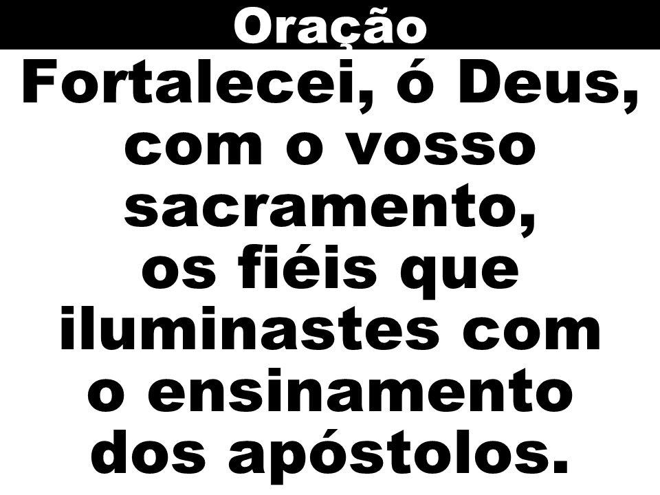 Fortalecei, ó Deus, com o vosso sacramento, os fiéis que iluminastes com o ensinamento dos apóstolos. Oração